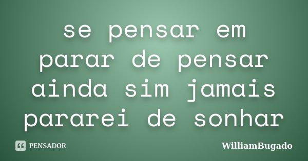 se pensar em parar de pensar ainda sim jamais pararei de sonhar... Frase de WilliamBugado.