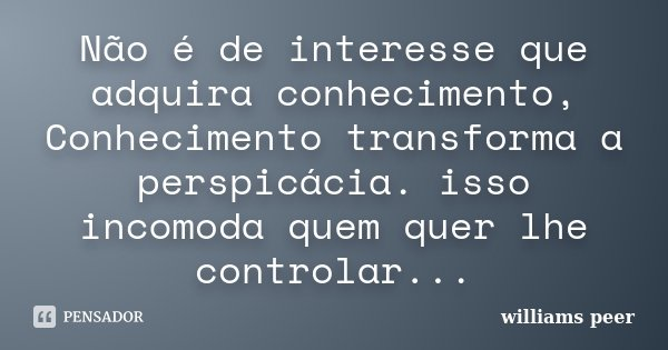 Não é de interesse que adquira conhecimento, Conhecimento transforma a perspicácia. isso incomoda quem quer lhe controlar...... Frase de williams peer.