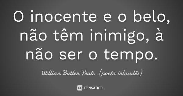 O inocente e o belo , não têm inimigo, à não ser o tempo.... Frase de Willian Butler Yeats-(poeta irlandês).