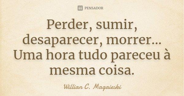 Perder, sumir, desaparecer, morrer... Uma hora tudo pareceu à mesma coisa.... Frase de Willian C. Magaieski.