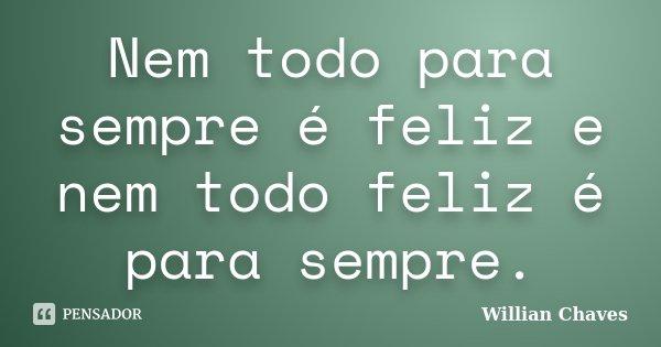 Nem todo para sempre é feliz e nem todo feliz é para sempre.... Frase de willian chaves.