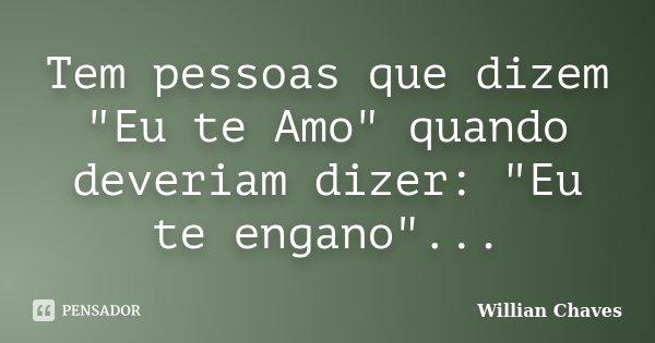 """Tem pessoas que dizem """"Eu te Amo"""" quando deveriam dizer: """"Eu te engano""""...... Frase de Willian Chaves."""