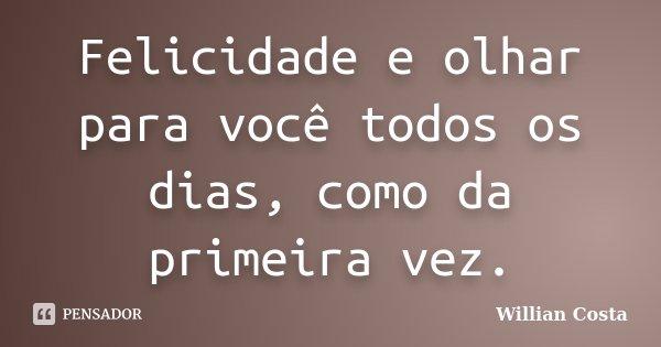 Felicidade e olhar para você todos os dias, como da primeira vez.... Frase de Willian Costa.