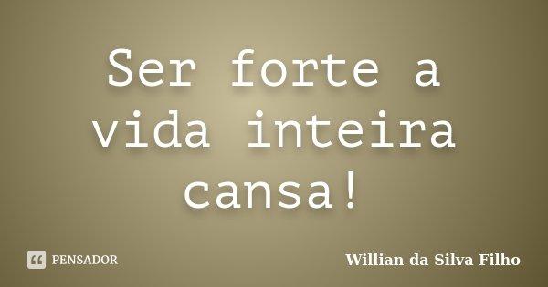 Ser Forte A Vida Inteira Cansa Willian Da Silva Filho