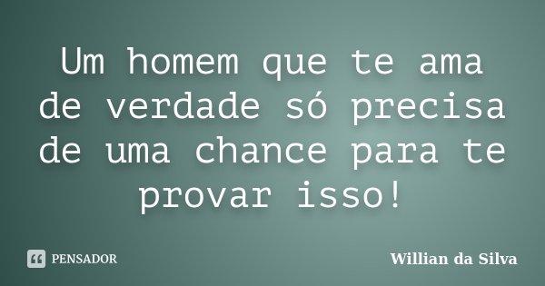 Um homem que te ama de verdade só precisa de uma chance para te provar isso!... Frase de Willian da Silva.