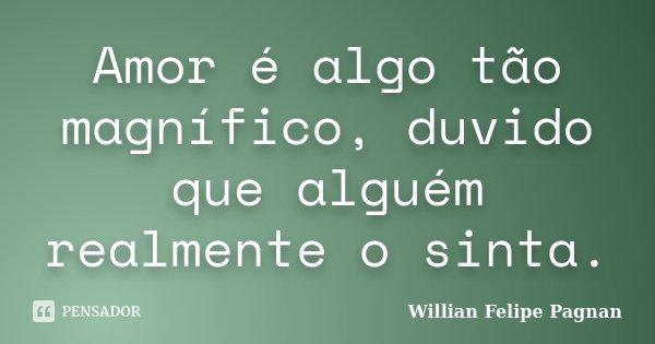 Amor é algo tão magnífico, duvido que alguém realmente o sinta.... Frase de Willian Felipe Pagnan.