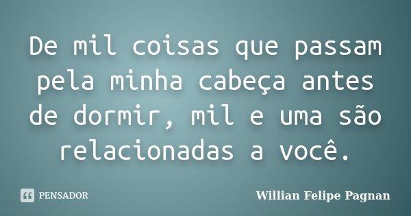 De mil coisas que passam pela minha cabeça antes de dormir, mil e uma são relacionadas a você.... Frase de Willian Felipe Pagnan.