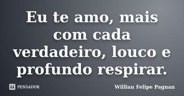 Eu te amo, mais com cada verdadeiro, louco e profundo respirar.... Frase de Willian Felipe Pagnan.