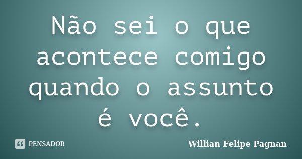 Não sei o que acontece comigo quando o assunto é você.... Frase de Willian Felipe Pagnan.