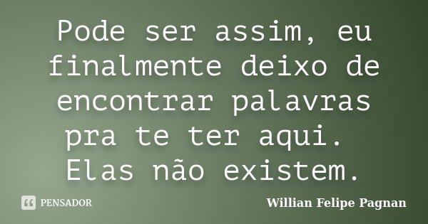 Pode ser assim, eu finalmente deixo de encontrar palavras pra te ter aqui. Elas não existem.... Frase de Willian Felipe Pagnan.