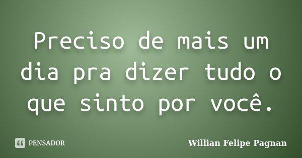 Preciso de mais um dia pra dizer tudo o que sinto por você.... Frase de Willian Felipe Pagnan.