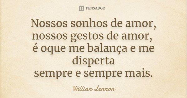 Nossos sonhos de amor, nossos gestos de amor, é oque me balança e me disperta sempre e sempre mais.... Frase de Willian Lennon.