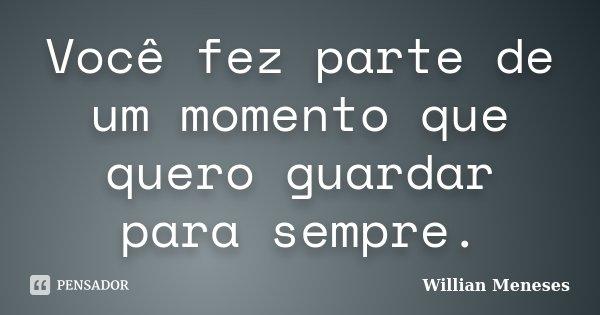 Você fez parte de um momento que quero guardar para sempre.... Frase de Willian_Meneses.
