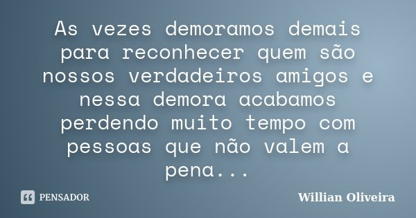 As vezes demoramos demais para reconhecer quem são nossos verdadeiros amigos e nessa demora acabamos perdendo muito tempo com pessoas que não valem a pena...... Frase de Willian Oliveira.