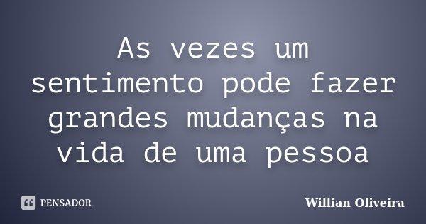 As vezes um sentimento pode fazer grandes mudanças na vida de uma pessoa... Frase de Willian Oliveira.