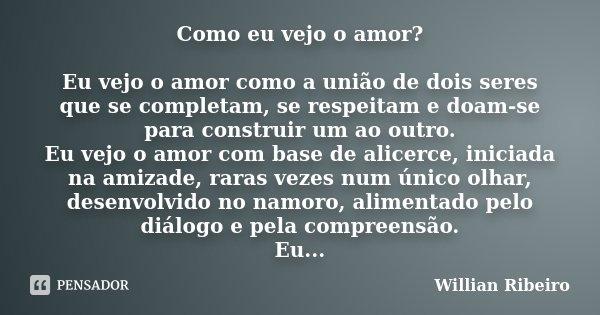 Como eu vejo o amor? Eu vejo o amor como a união de dois seres que se completam, se respeitam e doam-se para construir um ao outro. Eu vejo o amor com base de a... Frase de Willian Ribeiro.