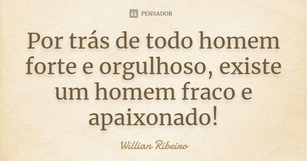 Por trás de todo homem forte e orgulhoso, existe um homem fraco e apaixonado!... Frase de Willian Ribeiro.