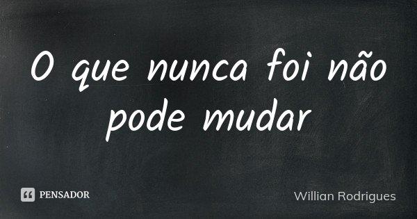 O que nunca foi não pode mudar... Frase de Willian Rodrigues.
