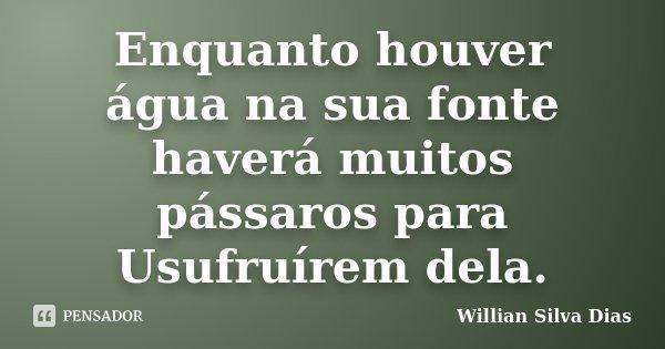Enquanto houver água na sua fonte haverá muitos pássaros para Usufruírem dela.... Frase de Willian Silva Dias.