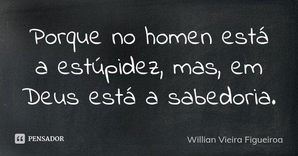 Porque no homen está a estúpidez, mas , em Deus está a sabedoria.... Frase de Willian Vieira Figueiroa.