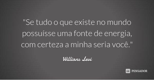 """""""Se tudo o que existe no mundo possuísse uma fonte de energia, com certeza a minha seria você.""""... Frase de Willians Levi."""