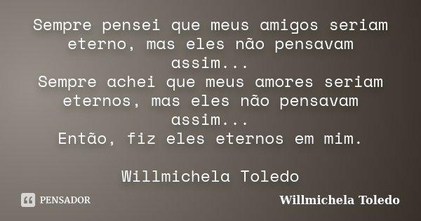 Sempre pensei que meus amigos seriam eterno, mas eles não pensavam assim... Sempre achei que meus amores seriam eternos, mas eles não pensavam assim... Então, f... Frase de Willmichela Toledo.