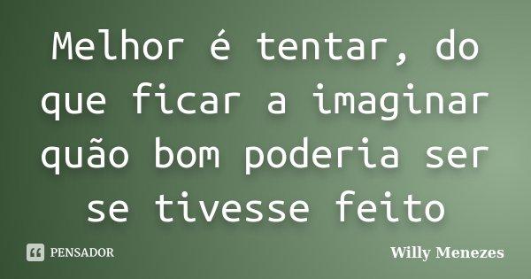 Melhor é tentar, do que ficar a imaginar quão bom poderia ser se tivesse feito... Frase de Willy Menezes.