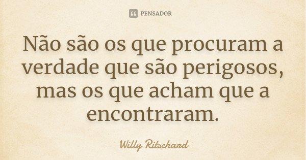 Não são os que procuram a verdade que são perigosos, mas os que acham que a encontraram.... Frase de Willy Ritschard.