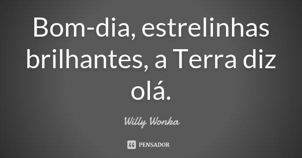 Bom-dia, estrelinhas brilhantes, a Terra diz olá.... Frase de Willy Wonka.