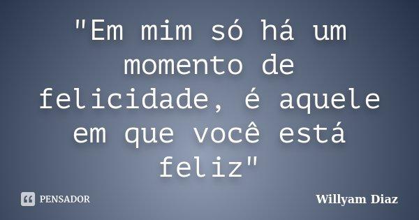 """""""Em mim só há um momento de felicidade, é aquele em que você está feliz""""... Frase de Willyam Diaz."""