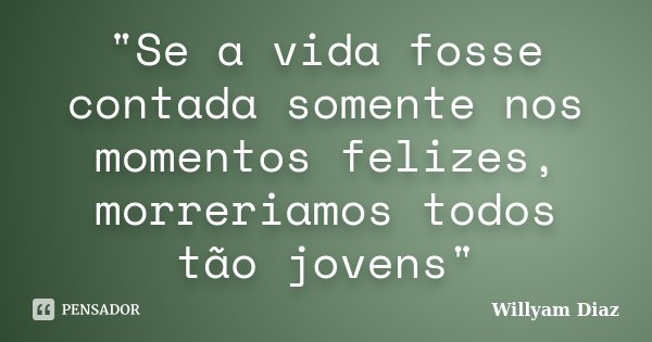 """""""Se a vida fosse contada somente nos momentos felizes, morreriamos todos tão jovens""""... Frase de Willyam Diaz."""