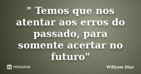 """"""" Temos que nos atentar aos erros do passado, para somente acertar no futuro""""... Frase de Willyam Diaz."""