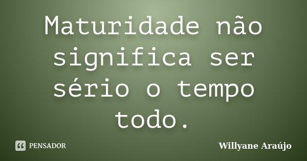 Maturidade não significa ser sério o tempo todo.... Frase de Willyane Araújo.