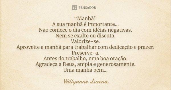 """""""Manhã"""" A sua manhã é importante... Não comece o dia com idéias negativas. Nem se exalte ou discuta. Valorize-se. Aproveite a manhã para trabalhar com dedicação... Frase de Willyanne Lucena."""