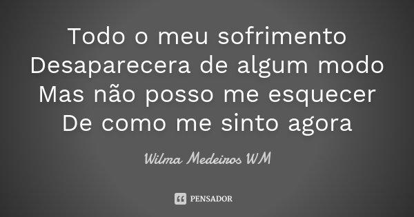 Todo o meu sofrimento Desaparecera de algum modo Mas não posso me esquecer De como me sinto agora... Frase de Wilma Medeiros WM.