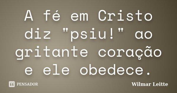 """A fé em Cristo diz """"psiu!"""" ao gritante coração e ele obedece.... Frase de Wilmar Leitte."""
