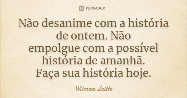 Não desanime com a história de ontem. Não empolgue com a possível história de amanhã. Faça sua história hoje.... Frase de Wilmar Leitte.