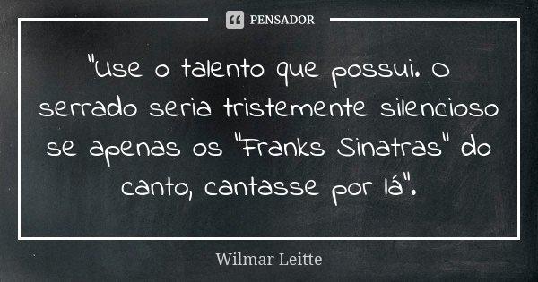 """""""Use o talento que possui. O serrado seria tristemente silencioso se apenas os """"Franks Sinatras"""" do canto, cantasse por lá"""".... Frase de Wilmar Leitte."""