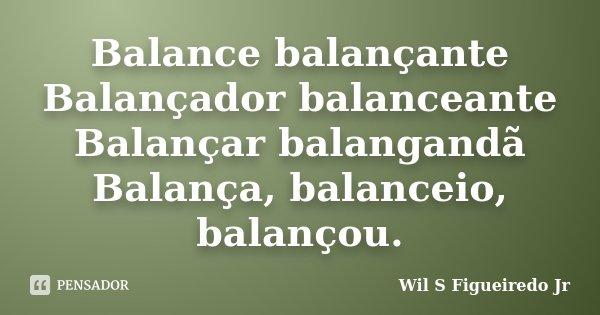 Balance balançante Balançador balanceante Balançar balangandã Balança, balanceio, balançou.... Frase de Wil S Figueiredo Jr.