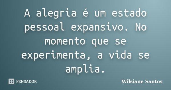 A alegria é um estado pessoal expansivo. No momento que se experimenta, a vida se amplia.... Frase de Wilsiane Santos.