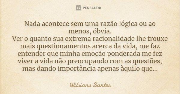 Nada acontece sem uma razão lógica ou ao menos, óbvia. Ver o quanto sua extrema racionalidade lhe trouxe mais questionamentos acerca da vida, me faz entender qu... Frase de Wilsiane Santos.