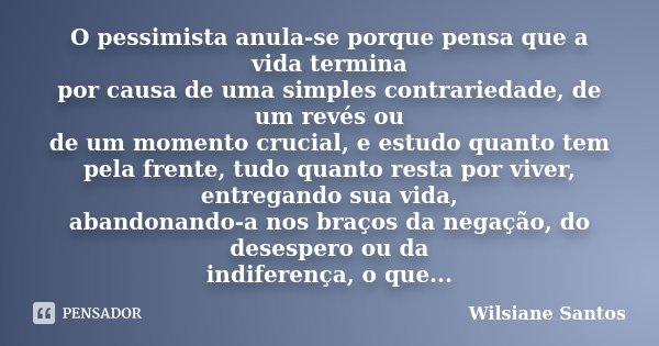 O pessimista anula-se porque pensa que a vida termina por causa de uma simples contrariedade, de um revés ou de um momento crucial, e estudo quanto tem pela fre... Frase de Wilsiane Santos.