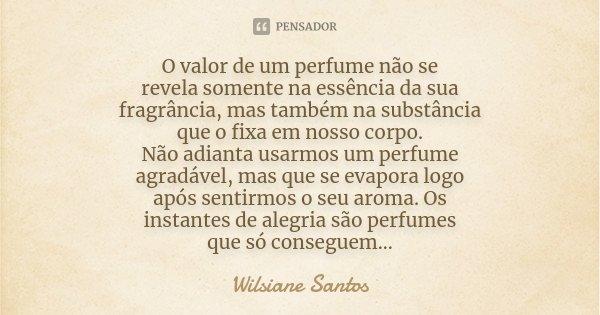 O valor de um perfume não se revela somente na essência da sua fragrância, mas também na substância que o fixa em nosso corpo. Não adianta usarmos um perfume ag... Frase de Wilsiane Santos.