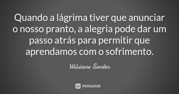 Quando a lágrima tiver que anunciar o nosso pranto, a alegria pode dar um passo atrás para permitir que aprendamos com o sofrimento.... Frase de Wilsiane Santos.