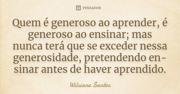 Quem é generoso ao aprender, é generoso ao ensinar; mas nunca terá que se exceder nessa generosidade, pretendendo ensinar antes de haver aprendido.... Frase de Wilsiane Santos.