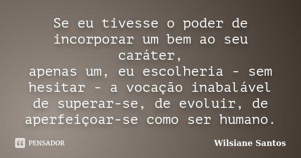 Se eu tivesse o poder de incorporar um bem ao seu caráter, apenas um, eu escolheria - sem hesitar - a vocação inabalável de superar-se, de evoluir, de aperfeiço... Frase de Wilsiane Santos.