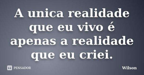 A unica realidade que eu vivo é apenas a realidade que eu criei.... Frase de Wilson.