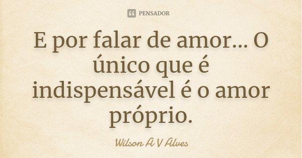 E por falar de amor... O único que é indispensável é o amor próprio.... Frase de Wilson A V Alves.