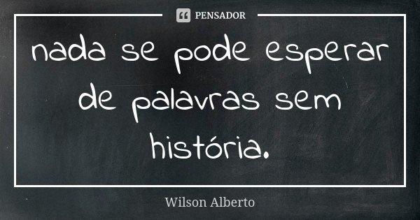 nada se pode esperar de palavras sem história.... Frase de Wilson Alberto.