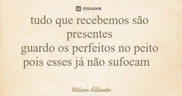 tudo que recebemos são presentes guardo os perfeitos no peito pois esses já não sufocam... Frase de Wilson Alberto.